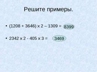 Решите примеры. (1208 + 3646) х 2 – 1309 = 2342 х 2 - 405 х 3 = 8399 3469