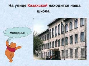 На улице Казахской находится наша школа. Молодцы!