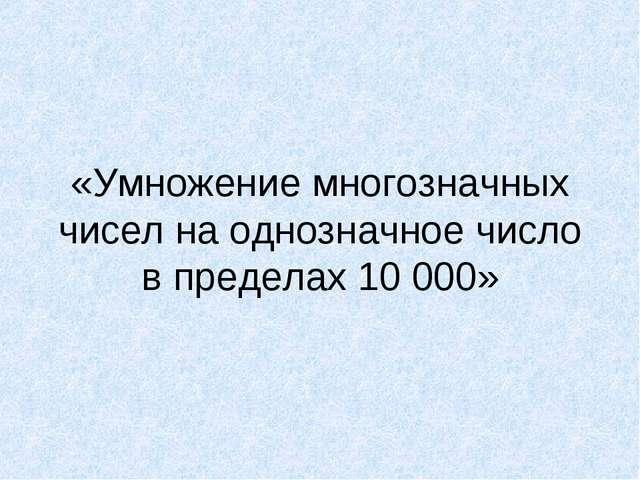 «Умножение многозначных чисел на однозначное число в пределах 10000»
