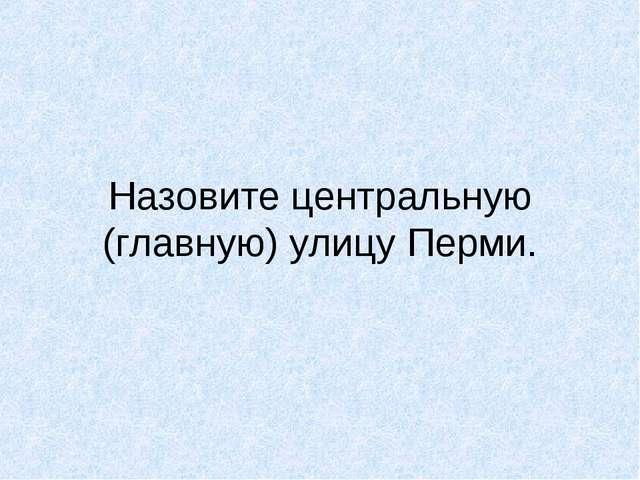 Назовите центральную (главную) улицу Перми.