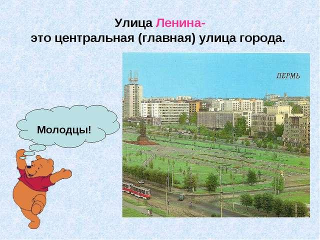 Улица Ленина- это центральная (главная) улица города. Молодцы!