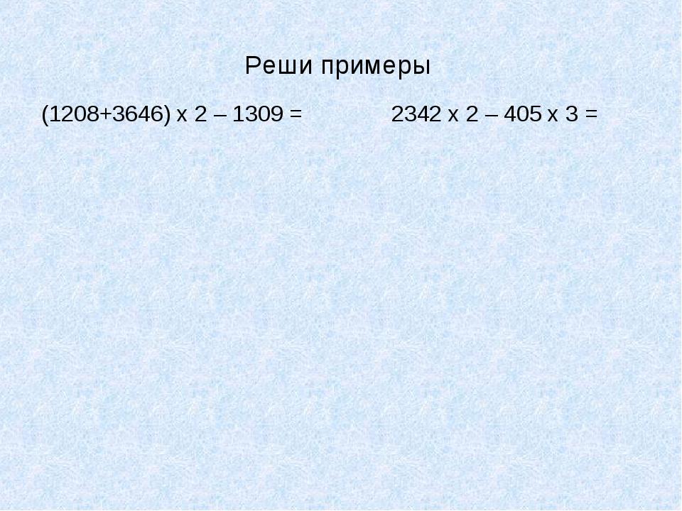 Реши примеры (1208+3646) х 2 – 1309 = 2342 х 2 – 405 х 3 =