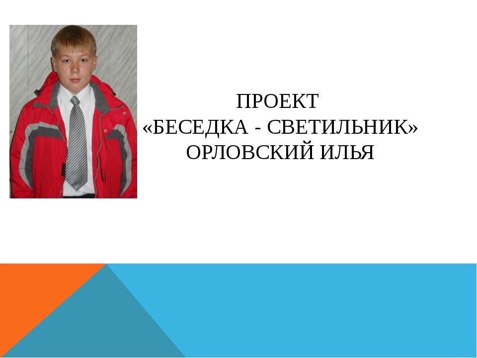 ПРОЕКТ «БЕСЕДКА - СВЕТИЛЬНИК» ОРЛОВСКИЙ ИЛЬЯ