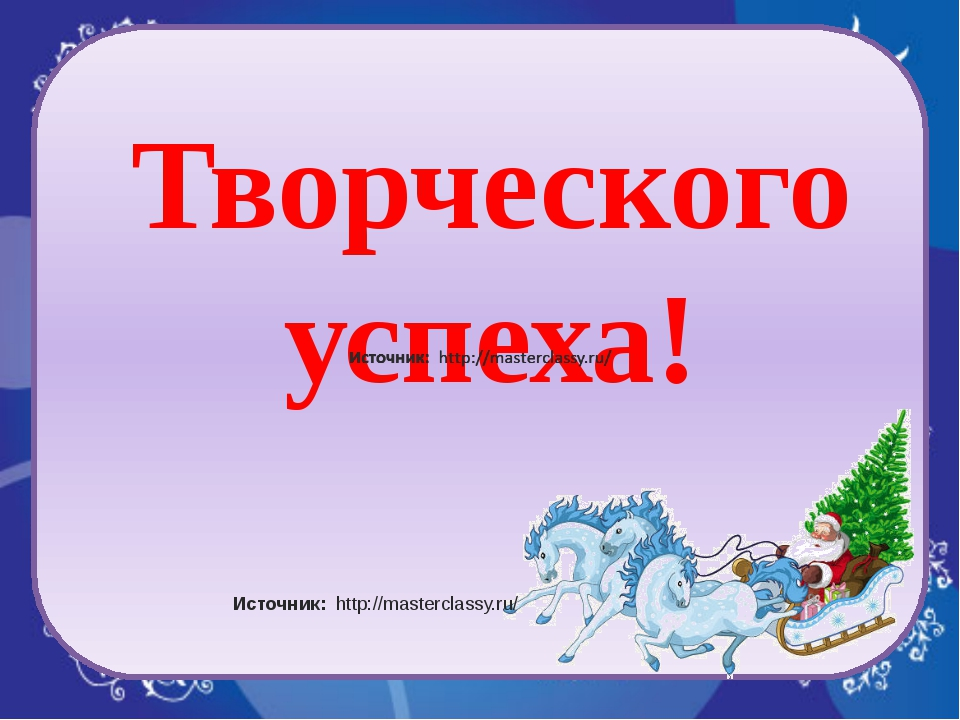 Творческого успеха! Источник: http://masterclassy.ru/