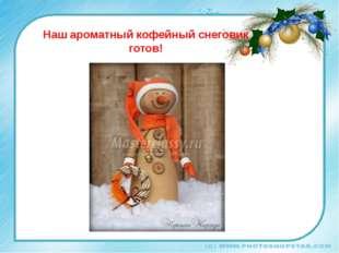 Наш ароматный кофейный снеговик готов!