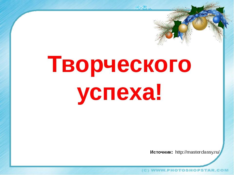 Творческого успеха! Источник: http://masterclassy.ru/ С НОВЫМ ГОДОМ!