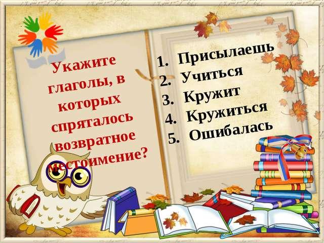 Присылаешь Учиться Кружит Кружиться Ошибалась Укажите глаголы, в которых спря...