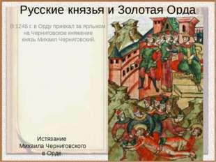 Русские князья и Золотая Орда В 1245 г. в Орду приехал за ярлыком  на Черниг