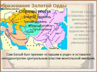 Золотая Орда оставалась частью монгольской империи,  но зависимость ордынских