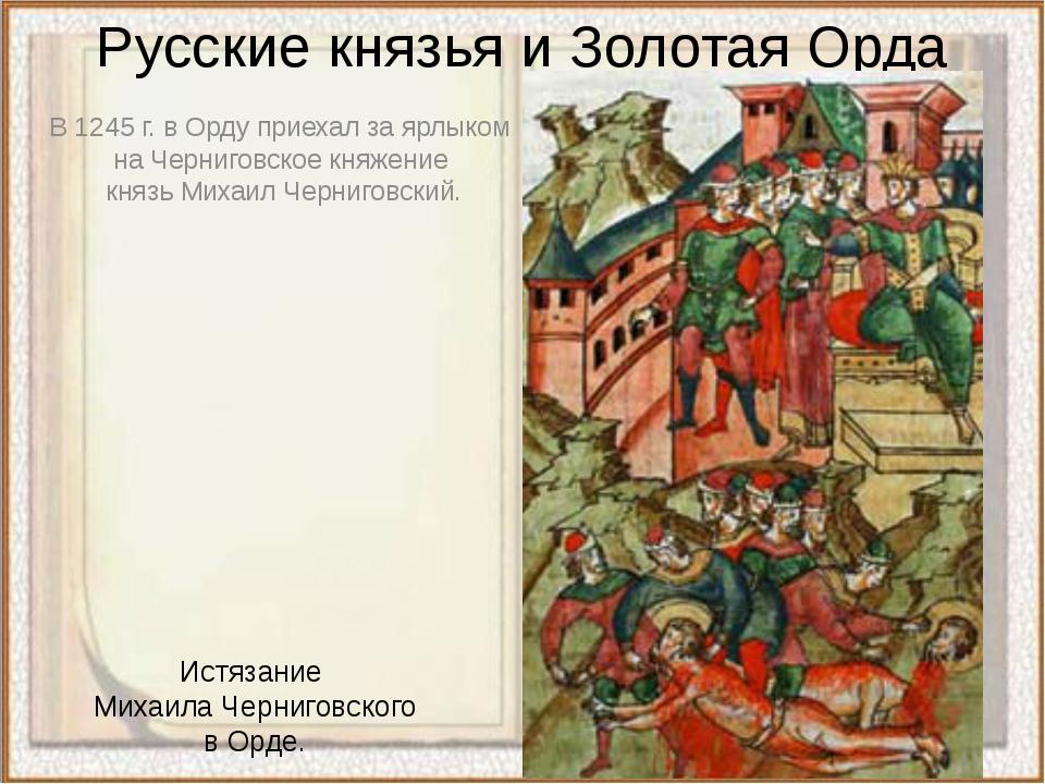 Русские князья и Золотая Орда В 1245 г. в Орду приехал за ярлыком  на Черниг...