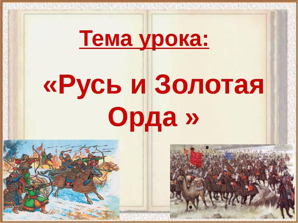 Тема урока: «Русь и Золотая Орда »