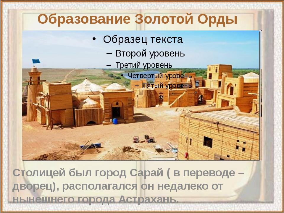 Столицей был город Сарай ( в переводе – дворец), располагался он недалеко от...
