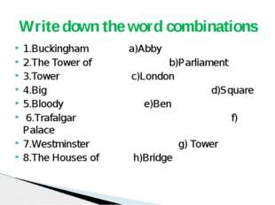 1.Buckingham a)Abby 2.The Tower of b)Parliament 3.Tower c)London 4.Big d)Squa