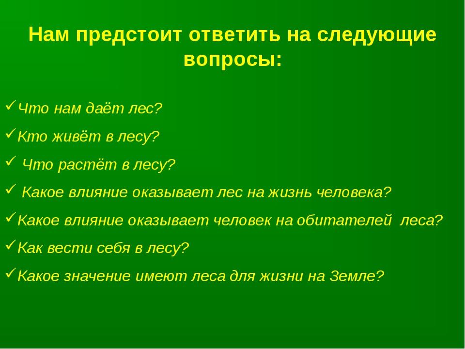 Нам предстоит ответить на следующие вопросы: Что нам даёт лес? Кто живёт в ле...