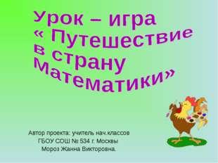 Автор проекта: учитель нач.классов ГБОУ СОШ № 534 г. Москвы Мороз Жанна Викто
