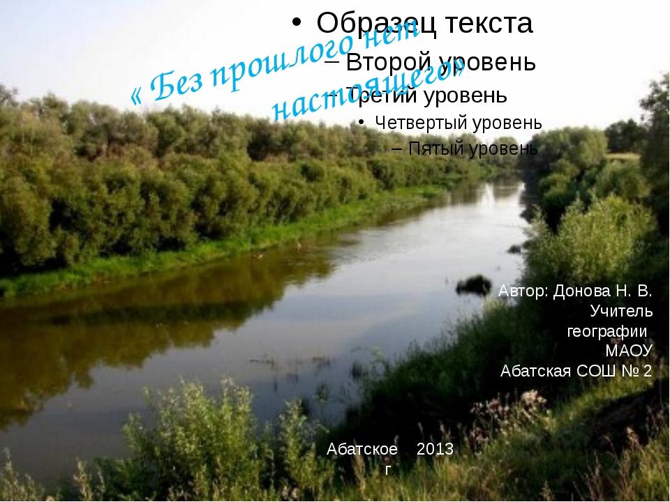 « Без прошлого нет  настоящего» Автор: Донова Н. В. Учитель географии МАОУ...