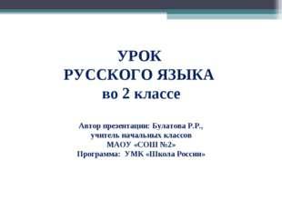 УРОК РУССКОГО ЯЗЫКА во 2 классе Автор презентации: Булатова Р.Р., учитель нач