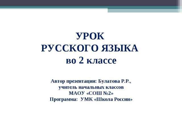 УРОК РУССКОГО ЯЗЫКА во 2 классе Автор презентации: Булатова Р.Р., учитель нач...