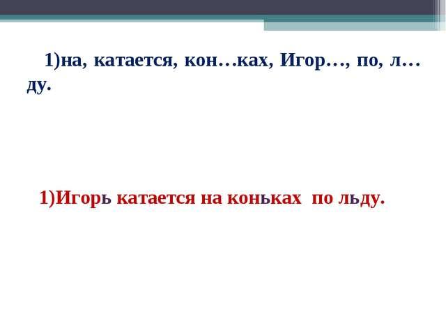 1)на, катается, кон…ках, Игор…, по, л…ду. Игорь катается на коньках по льду.