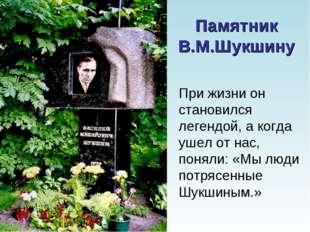 Памятник В.М.Шукшину При жизни он становился легендой, а когда ушел от нас, п