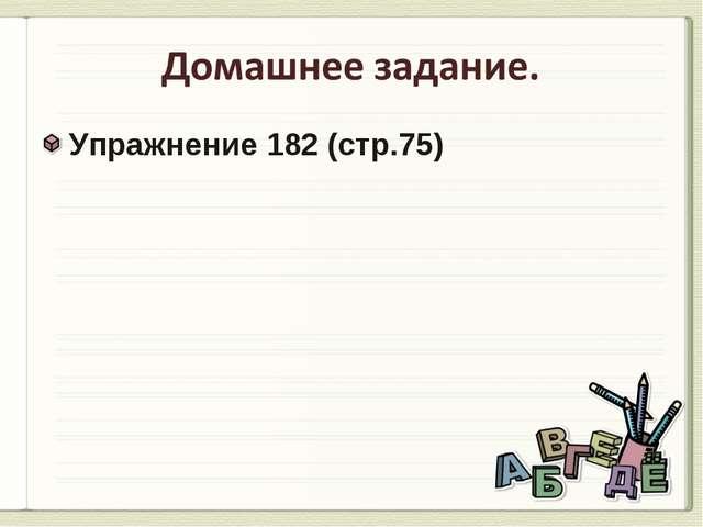 Упражнение 182 (стр.75) Упражнение 182 (стр.75)