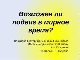 Возможен ли подвиг в мирное время? Васюкова Екатерина, ученица 4 «а» класса М