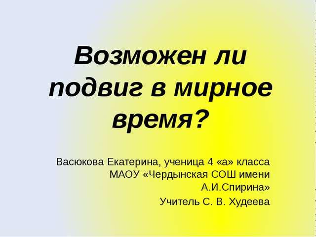 Возможен ли подвиг в мирное время? Васюкова Екатерина, ученица 4 «а» класса М...