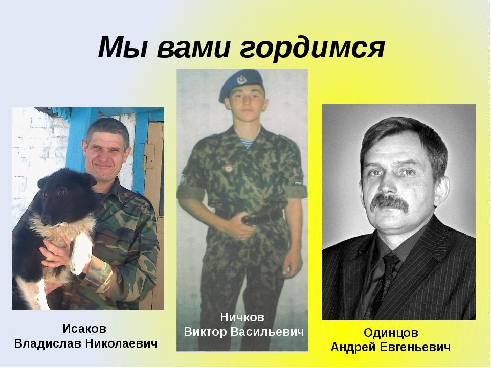 Мы вами гордимся Исаков Владислав Николаевич Ничков Виктор Васильевич Одинцов...