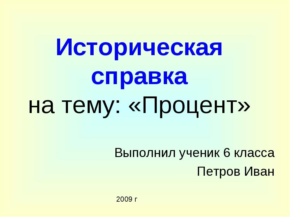 Историческая справка на тему: «Процент» Выполнил ученик 6 класса Петров Иван...