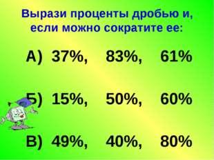 Вырази проценты дробью и, если можно сократите ее: А) 37%, 83%, 61% Б) 15%, 5