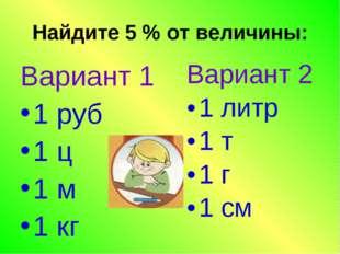 Найдите 5 % от величины: Вариант 1 1 руб 1 ц 1 м 1 кг Вариант 2 1 литр 1 т 1