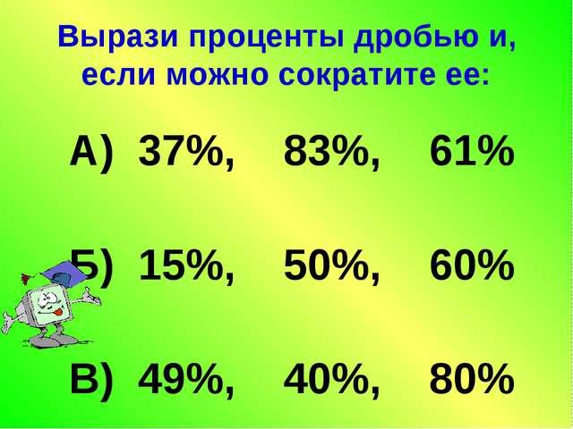 Вырази проценты дробью и, если можно сократите ее: А) 37%, 83%, 61% Б) 15%, 5...