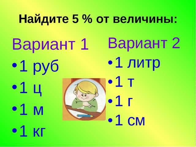 Найдите 5 % от величины: Вариант 1 1 руб 1 ц 1 м 1 кг Вариант 2 1 литр 1 т 1...