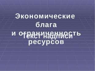 Текст надписи Текст надписи Экономические блага и ограниченность ресурсов