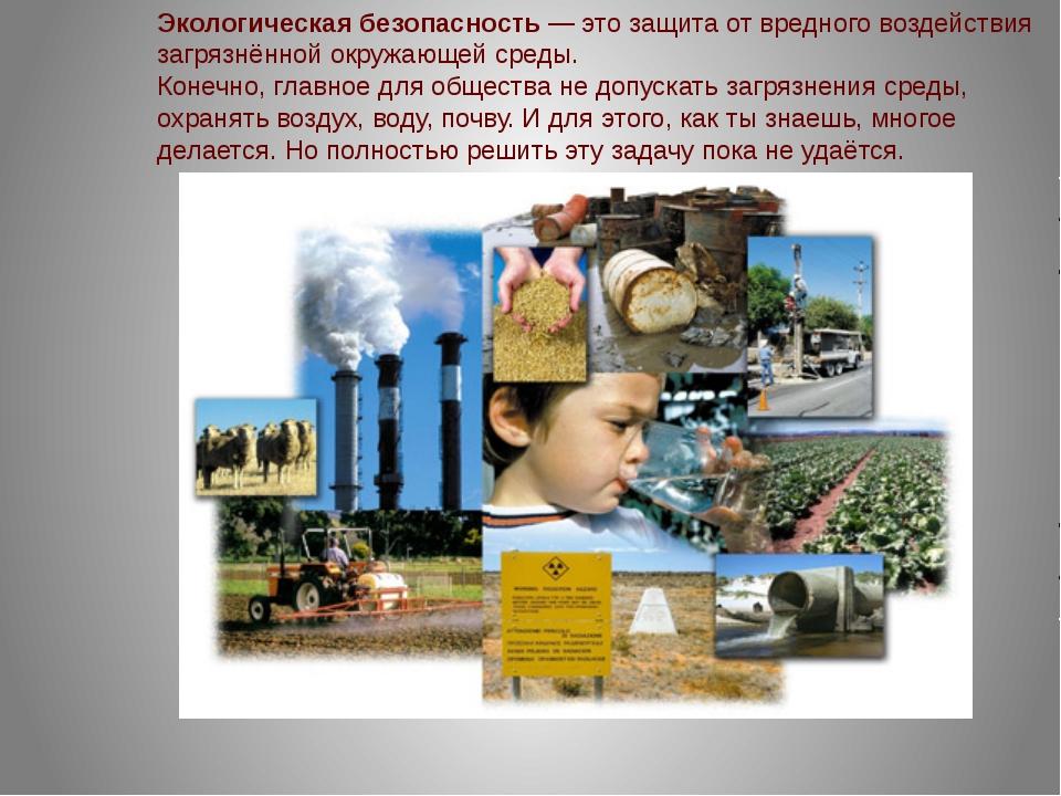 Экологическая безопасность — это защита от вредного воздействия загрязнённой...