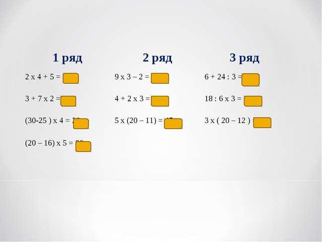1 ряд2 ряд3 ряд 2 х 4 + 5 = 139 х 3 – 2 = 256 + 24 : 3 = 14 3 + 7 х 2 = 1...
