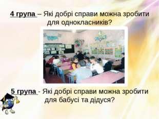 4 група – Які добрі справи можна зробити для однокласників? 5 група - Які доб