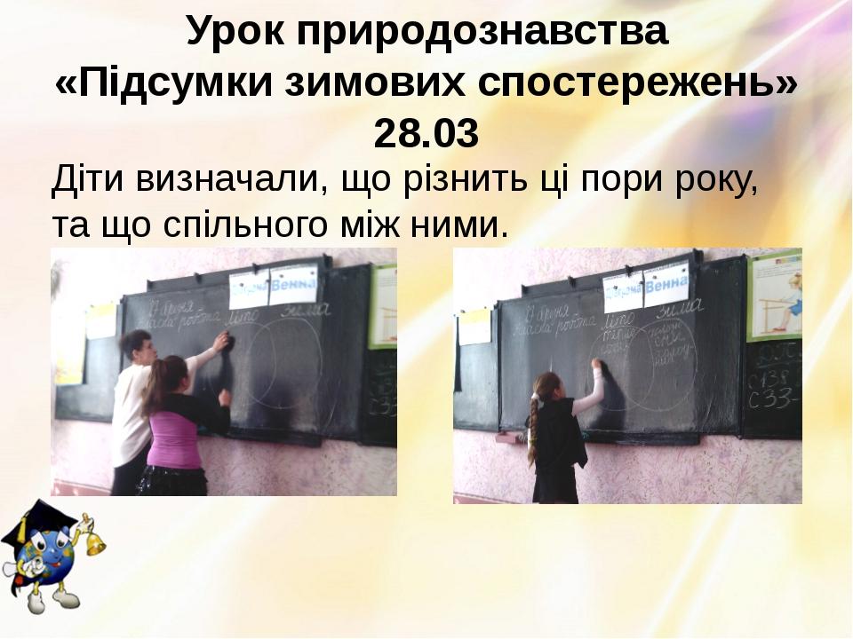 Урок природознавства «Підсумки зимових спостережень» 28.03 Діти визначали, що...