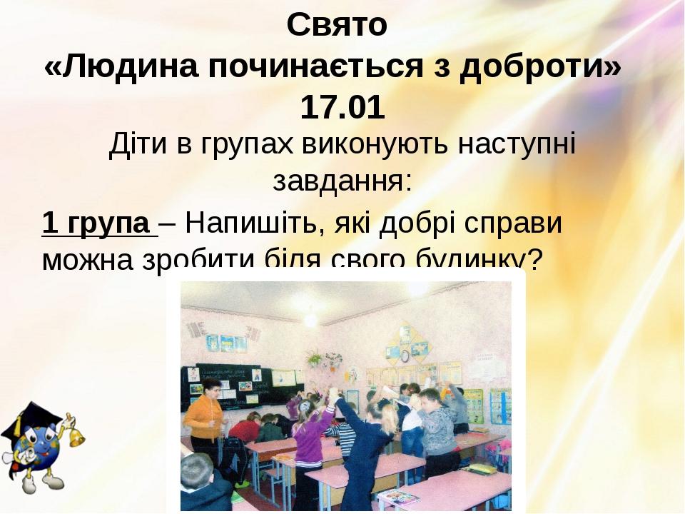 Свято «Людина починається з доброти» 17.01 Діти в групах виконують наступні з...