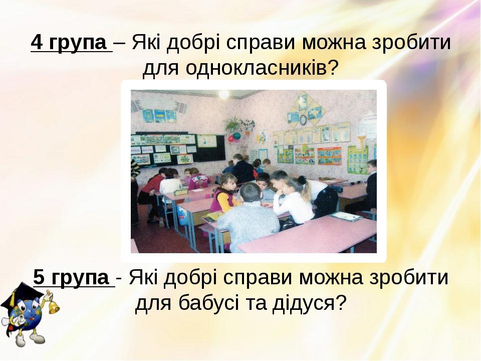 4 група – Які добрі справи можна зробити для однокласників? 5 група - Які доб...