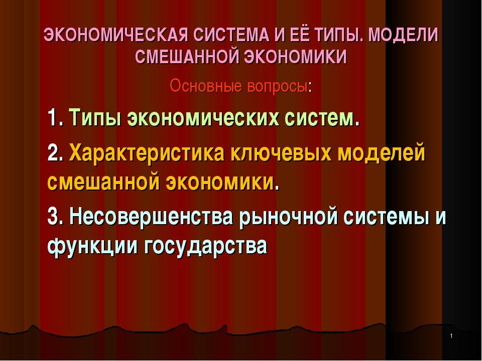 ЭКОНОМИЧЕСКАЯ СИСТЕМА И ЕЁ ТИПЫ. МОДЕЛИ СМЕШАННОЙ ЭКОНОМИКИ Основные вопросы:...