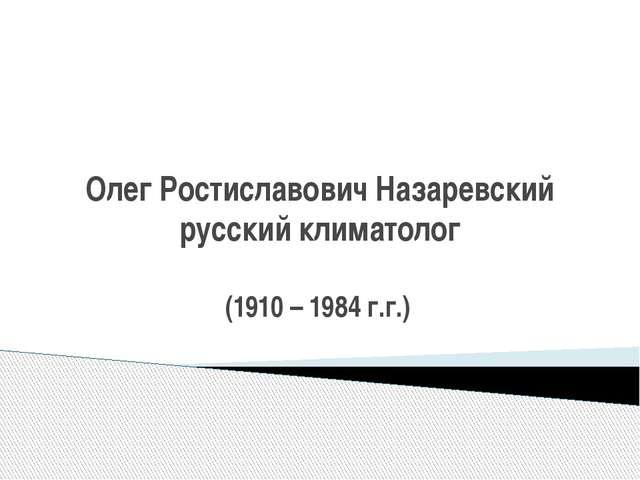 Олег Ростиславович Назаревский русский климатолог (1910 – 1984 г.г.)