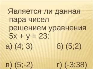 Является ли данная пара чисел решением уравнения 5х + у = 23: а) (4; 3) б) (