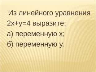 Из линейного уравнения 2х+у=4 выразите: а) переменную х; б) переменную у.