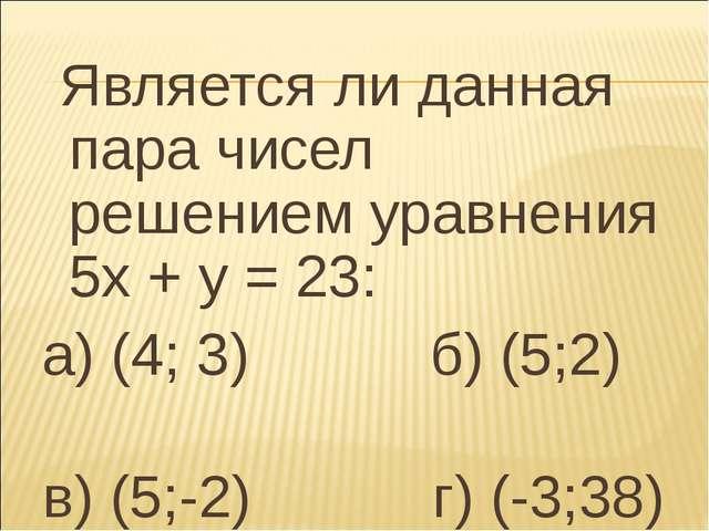 Является ли данная пара чисел решением уравнения 5х + у = 23: а) (4; 3) б) (...
