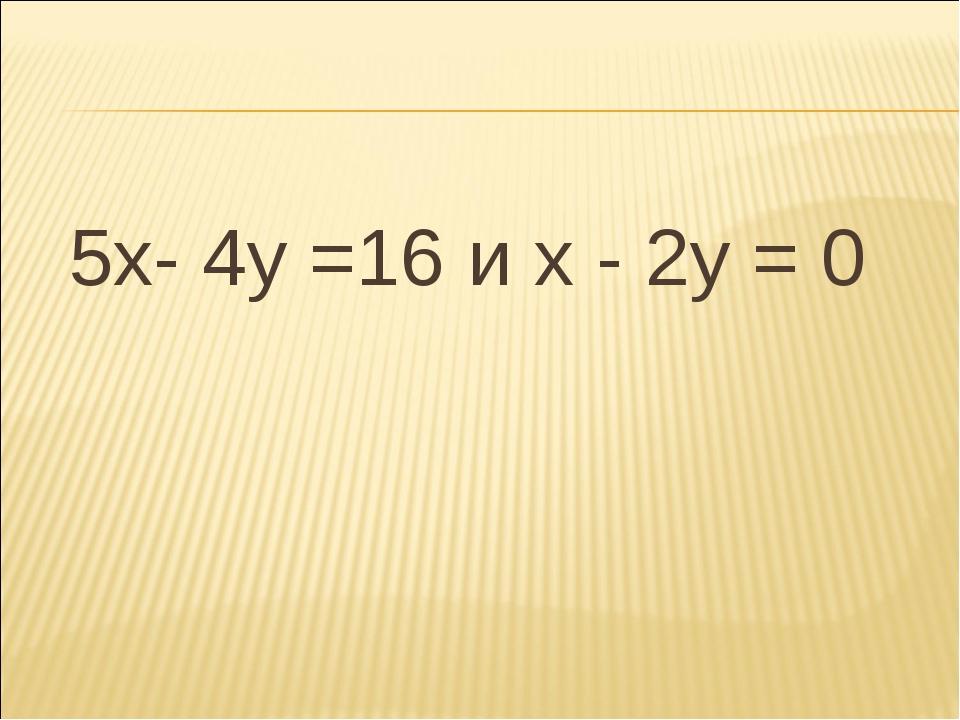 5х- 4у =16 и х - 2у = 0