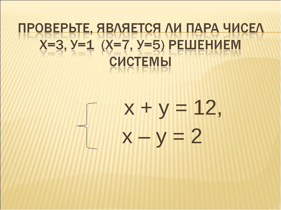 х + у = 12, х – у = 2