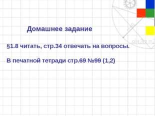 Домашнее задание §1.8 читать, стр.34 отвечать на вопросы. В печатной тетради