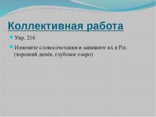 Коллективная работа Упр. 216 Измените словосочетания и запишите их в Р.п. (хо