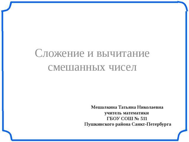 Мешалкина Татьяна Николаевна учитель математики ГБОУ СОШ № 511 Пушкинского ра...